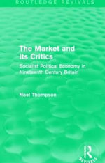 The Market and its Critics : Socialist Political Economy in Nineteenth Century Britain - Noel Thompson