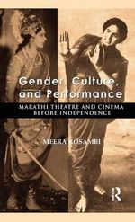 Gender, Culture and Performance : Marathi Theatre and Cinema Before Independence - Meera Kosambi