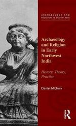 Archaeology and Religion in Early Northwest India : History, Theory, Practice - Daniel Michon