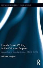 French Travel Writing in the Ottoman Empire : Marseilles to Constantinople, 1650-1700 - Michele Longino