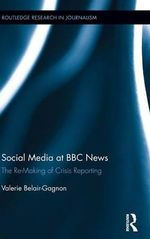 Social Media at BBC News : The Re-Making of Crisis Reporting - Valerie Belair-Gagnon