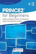 Prince2 for Beginners : From Introduction to Passing Your Foundation Exam - Colin Bentley