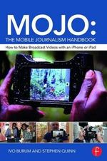 Mojo: the Mobile Journalism Handbook : How to Make Broadcast Videos with an iPhone or iPad - Ivo Burum