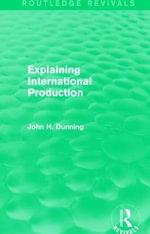 Explaining International Production : Routledge Revivals - John H. Dunning