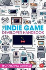 The Indie Game Developer Handbook - Richard Hill-Whittall