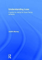Understanding Loss : A Guide for Caring for Those Facing Adversity - Judith Murray