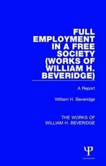 Full Employment in a Free Society (Works of William H. Beveridge) : A Report - William H.  Beveridge