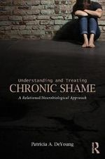 Understanding and Treating Chronic Shame : A Relational/Neurobiological Approach - Patricia A. DeYoung