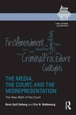 The Media, the Court, and the Misrepresentation : The New Myth of the Court - Rorie L. Solberg
