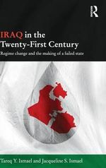 Iraq in the Twenty-First Century : Regime Change and the Making of a Failed State - Tareq Y. Ismael