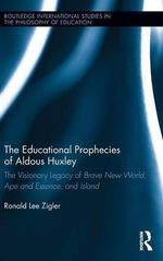 The Educational Prophecies of Aldous Huxley : The Visionary Legacy of Brave New World, Ape and Essence and Island - Ronald Zigler