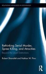 Rethinking Serial Murder, Spree Killing, and Atrocities : Beyond the Usual Distinctions - Robert Shanafelt