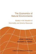 The Economics of Natural Environments : Studies in the Valuation of Commodity and Amenity Resources, Revised Edition - Professor John V Krutilla