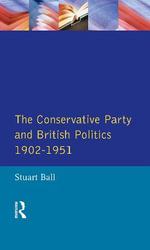 The Conservative Party and British Politics 1902 - 1951 : Seminar Studies - Lecturer in History Stuart Ball