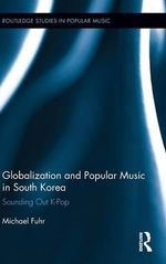 Globalization and Popular Music in South Korea : Sounding Out K-Pop - Michael Fuhr