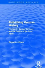 Rethinking German History : Nineteenth-Century Germany and the Origins of the Third Reich - Richard J. Evans