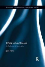 Ethics Without Morals : In Defence of Amorality - Joel Marks