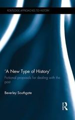'A New Type of History' : Fictional Proposals for Dealing with the Past - Beverley Southgate