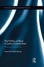 The Politics of Race in Latino Communities : Walking the Color Line - Atiya Kai Stokes-Brown