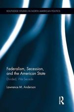 Federalism, Secession, and the American State : Divided, We Secede - Lawrence M. Anderson
