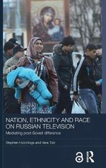 Nation, Ethnicity and Race on Russian Television : Mediating Post-Soviet Difference - Stephen Hutchings
