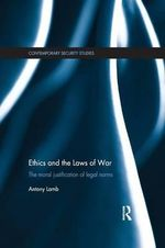 Ethics and the Laws of War : The Moral Justification of Legal Norms - Antony Lamb