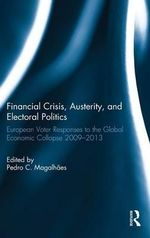 Financial Crisis, Austerity, and Electoral Politics : European Voter Responses to the Global Economic Collapse 2009-2013