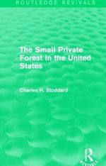 The Small Private Forest in the United States : Routledge Revivals - Charles H. Stoddard