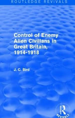 Control of Enemy Alien Civilians in Great Britain, 1914-1918 - J. C. Bird