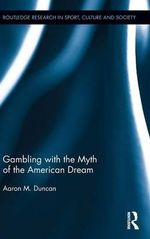 Gambling with the Myth of the American Dream : Routledge Research in Sport, Culture and Society - Aaron M. Duncan