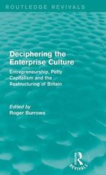 Deciphering the Enterprise Culture : Entrepreneurship, Petty Capitalism and the Restructuring of Britain