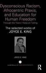 Dysconscious Racism, Afrocentric Praxis, and Education for Human Freedom: Through the Years I Keep on Toiling : The Selected Works of Joyce E. King - Joyce E. King