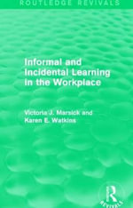 Informal and Incidental Learning in the Workplace : Routledge Revivals - Victoria J. Marsick