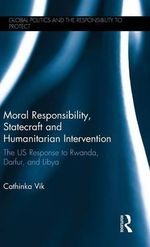 Moral Responsibility, Statecraft and Humanitarian Intervention : The US Response to Rwanda, Darfur, and Libya - Cathinka Vik