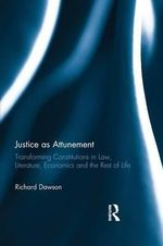 Justice as Attunement : Transforming Constitutions in Law, Literature, Economics and the Rest of Life - Richard Dawson