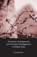 Frontiers, Insurgencies and Counter-Insurgencies in South Asia - Kaushik Roy