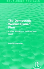 The Democratic Worker-Owned Firm : A New Model for the East and West - David P. Ellerman