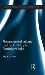Pharmaceutical Industry and Public Policy in Post-Reform India : Critical Political Economy of South Asia - Reji K. Joseph