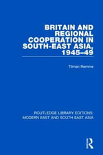 Britain and Regional Cooperation in South-East Asia, 1945-49 : Routledge Library Editions: Modern East and South East Asia - Tilman Remme