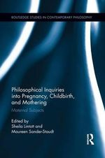 Philosophical Inquiries into Pregnancy, Childbirth, and Mothering : Maternal Subjects