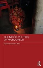 The Micro-Politics of Microcredit : Gender and Neoliberal Development in Bangladesh - Mohammad Jasim Uddin