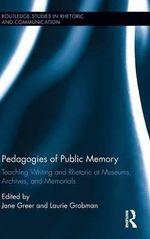 Pedagogies of Public Memory : Teaching Writing and Rhetoric at Museums, Memorials, and Archives