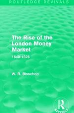 The Rise of the London Money Market : 1640-1826 - W. R. Bisscop