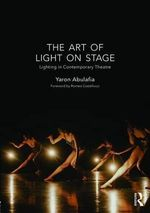 The Art of Light on Stage : Lighting in Contemporary Theatre - Yaron Abulafia