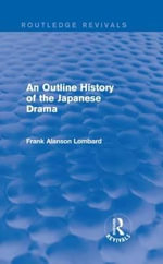 An Outline History of the Japanese Drama : Routledge Revivals - Frank Alanson Lombard