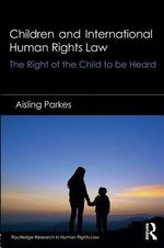 Children and International Human Rights Law : The Right of the Child to be Heard - Aisling Parkes