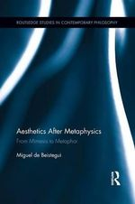 Aesthetics After Metaphysics : From Mimesis to Metaphor - Miguel de Beistegui