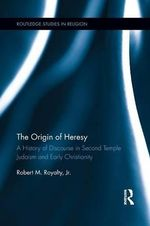 The Origin of Heresy : A History of Discourse in Second Temple Judaism and Early Christianity - Robert M. Royalty