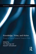 Knowledge, Virtue, and Action : Putting Epistemic Virtues to Work