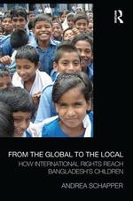 From the Global to the Local : How International Rights Reach Bangladesh's Children - Andrea Schapper